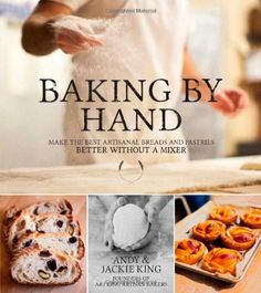 """Baking By Hand: Make the Best Artisanal Breads and Pastries Better Without a Mixer by Andy King -""""There's nothing like warm homemade bread with melting butter... Andy and Jackie King show you how to create artisan loaves in your own home, using your own two hands – no machine or mixer necessary. You'll learn the Four-Fold technique, a key to making excellent bread at home and how to develop your own sourdough culture."""""""