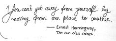From The Sun Also Rises (Fiesta) by Ernest Hemingway - (you are still you and you take everything with you no matter where you go)