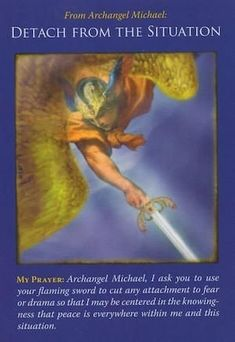 Message From Archangel Michael: You've become embroiled in a situation to the point where you can't see it objectively. This card indicates that it's time to step back and obtain a bigger view of the picture. Archangel Michael asks you to detach from the surrounding emotions, and he'll help you to do so. Michael will