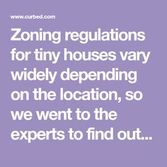 Zoning regulations for tiny houses vary widely depending on the location, so we went to the experts to find out where it's actually feasible to build the tiny house of your dreams and what you need to know before you do.