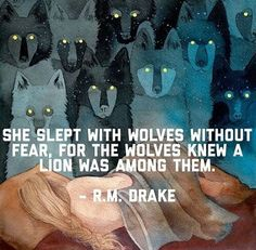 She slept with wolves wothout fear, for the wolves knew a lion was among them -R.M. Drake