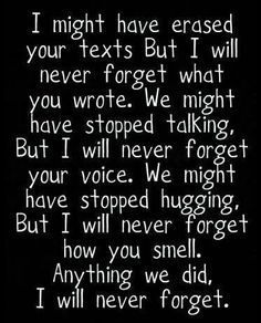 I couldn't erase your texts. I still have a lot of them. I might try to not think about you a lot, but I love you and I'll never forget you my friend. Until we meet again jake. Life Quotes Love, Cute Quotes, Sad Quotes, Great Quotes, Quotes To Live By, Inspirational Quotes, Qoutes, Forget About Me Quotes, Famous Quotes