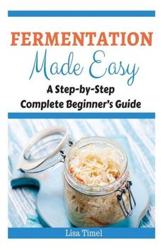 Fermentation Made Easy: A Step-by-Step Complete Beginner's Guide