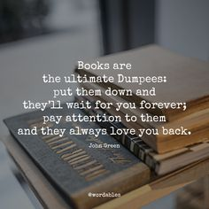 Books are the ultimate Dumpees; put them down and they'll wait for you forever; pay attention to them and they always love you back. - An Abundance of Katherine's (John Green)