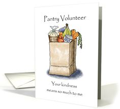 "This card is especially for a food pantry user. It has a simple design of a grocery bag filled with food, accompanied by ""Pantry Volunteer, your kindness means so much to me."" The inside discusses how the volunteer and their church have been helpful to the pantry user and how thankful the recipient is for being treated with dignity. (The inside text can be altered by the card buyer to suit the situation more exactly.)"
