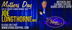 Title: Mothers Day with Joe Longthorne MBE. Treat your Mother to an amazing night of Entertainment here at VIVA. Spend Mother's Day Evening with the one and only Joe Longthorne in the beautiful surroundings of the Festival Suite our main theatre here at VIVA. Date and Time: On March 15, 2015 at 5:30 pm - 10:30 pm. Category: Arts - Performing Arts - Music. Price: 3 Course Dinner and Show: GBP 45.00.