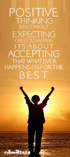 Positive Thinking is not about EXPECTING the Best to happen.  Its about ACCEPTING that whatever happens its for the BEST