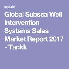 Global Subsea Well Intervention Systems Sales Market Report 2017 - Tackk