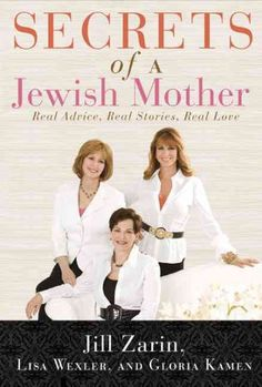 Secrets of a Jewish Mother by Jill Zarin: Real advice, Real Stories, Real Love. A Jewish Mother and her two daughters, Including a Radio Host and a Star of the Real Housewives of New York City, Reveal their Secrets to Life, Love, and Happiness (Featured on the View 4/5/2012)