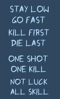 Stay low. Go fast. Kill first. Die last. One shot. One kill. Gotta make it worth the thrill.