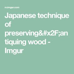Japanese technique of preserving/antiquing wood - Imgur