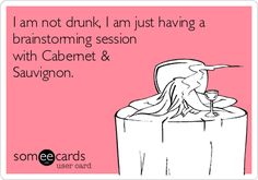 I am not drunk, I am just having a brainstorming session with Cabernet & Sauvignon.