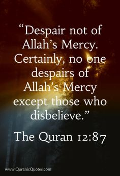 """The Quran {Surah Yusuf (Joseph)} """"(And Jacob said): O my sons, go and find out about Joseph and his brother, And despair not of Allah's Mercy. Certainly, no one despairs of Allah's Mercy Except those who disbelieve. Islamic Quotes, Muslim Quotes, Islamic Art, Allah Quotes, Quran Quotes, Hindi Quotes, Religion, Noble Quran, Daily Wisdom"""