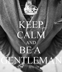 Keep calm and be a gentleman  this is great for my boys to know !