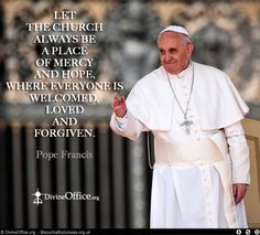"""Let the church always be a place of mercy and hope, where everyones is welcomed, loved and forgiven"" Pope Francis"
