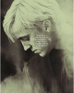 """""""Draco, Draco, you are not a killer."""" """"How do you know?"""" said Malfoy at once. He seemed to realize how childish the words had sounded; Harry saw him flush in the Mark's greenish light. """"You don't know what I'm capable of,"""" said Malfoy more forcefully. """"You don't know what I've done!"""".... Saddest part"""