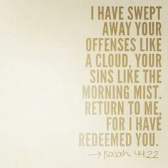 """""""I have wiped out your transgressions like a thick cloud, and your sins like a heavy mist. Return to Me, for I have redeemed you."""" (Isaiah 44:22) NASB"""