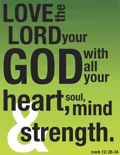 Love the Lord your God with all your heart, soul,mind, and strength.  Mark 12:28-34