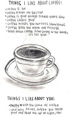 Things I like about coffee ~ Things I like about you ~ pretty much the same. ♥