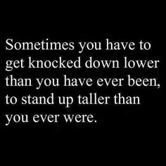 Sometimes you have to get knocked down lower than you have ever been, to stand up taller than you ever were.