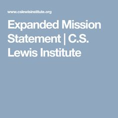 Expanded Mission Statement | C.S. Lewis Institute