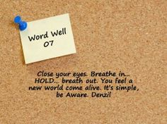 Its all in out breath....come alive become aware