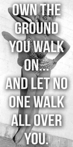 ❤ Own the ground you walk on ... and let no one walk all over you ❤
