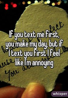 """""""If you text me first, you make my day, but if I text you first I feel like I'm annoying"""">> this is now my guy best friend's contact picture. Quotes Deep Feelings, Mood Quotes, In My Feelings, Whisper Quotes, Def Not, Totally Me, Funny Texts, Humor Texts, Text Me"""