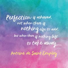 """""""Perfection is achieved , not when there is nothing else to add, but when there is nothing left to take away."""" - Antoine de Saint-Exupéry"""