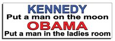 Kennedy put a man on the moon Obama put a man in the ladies room