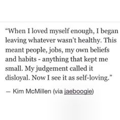 When I loved myself enough, I began leaving whatever wasn't healthy. This meant people, jobs, my own beliefs, and habits - anything that kept me small. My judgement called it disloyal. Now I see it as self-loving.