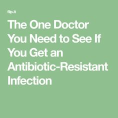The One Doctor You Need to See If You Get an Antibiotic-Resistant Infection