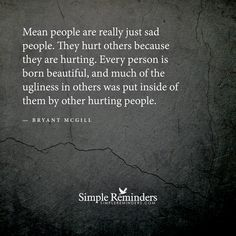 Mean people are really just sad people. They hurt others because they are hurting. Every person is born beautiful, and much of the ugliness in others was put inside of them by other hurting people. — Bryant McGill