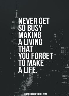 Some people should really take this to heart! Work should never come before life