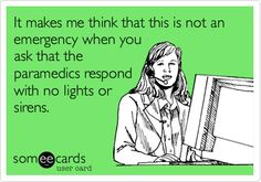 It makes me think that this is not an emergency when you ask that the paramedics respond with no lights or sirens.