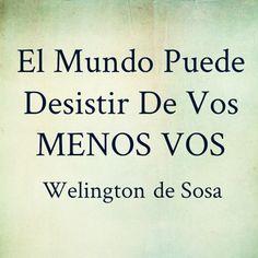 El Mundo Puede  Desistir De Vos MENOS VOS  - Welington de Sosa. → www.welingtondesosa.com