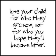 Love your child for who they are now, not for who you hope they'll become later.  #quotes #children