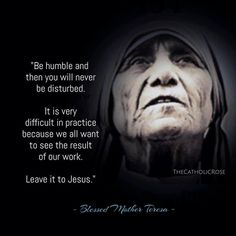 """Be humble and then you will never be disturbed. It is very difficult in practice because we all want to see the result of our work. Leave it to Jesus. Catholic Quotes, Catholic Prayers, Catholic Saints, Religious Quotes, Spiritual Quotes, Spiritual Awakening, Mother Theresa Quotes, Mother Teresa, Stairway To Heaven"