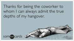 Thanks for being the coworker to whom I can always admit the true depths of my hangover.