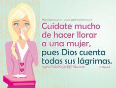 Cuídate mucho de hacer llorar a una mujer, pues Dios cuenta todas sus lágrimas. (Talmud)