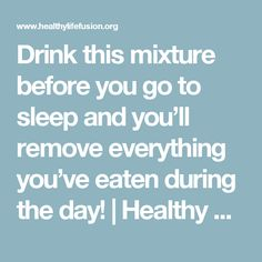Drink this mixture before you go to sleep and you'll remove everything you've eaten during the day!   Healthy Life Fusion