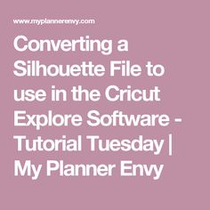Converting a Silhouette File to use in the Cricut Explore Software - Tutorial Tuesday | My Planner Envy