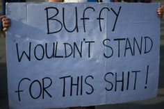 Buffy wouldn't stand for this shit!  best protest sign ever. ~dusty~