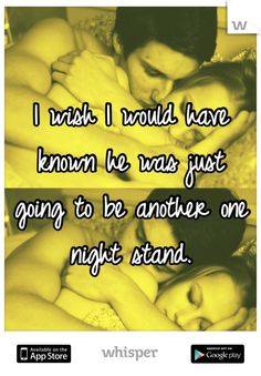 I wish I would have known he was just   going to be another one night stand.
