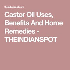 Castor Oil Uses, Benefits And Home Remedies - THEINDIANSPOT