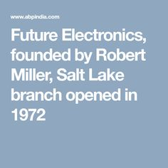 Future Electronics, founded by Robert Miller, Salt Lake branch opened in 1972