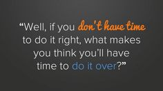 busy life quote, if you don't have time to do it right, what makes you think you'll have time to do it over?