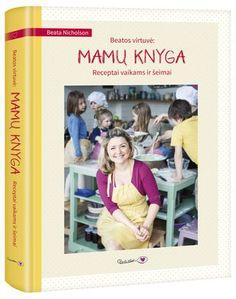 Beatos virtuvė: mamų knyga. Receptai vaikams ir šeimai, Beata Nicholson: Knyga [9786099534787] - Knygos.lt