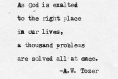 As God is exalted to the right place in our lives, a thousand problems are solved all at once.  -A.W. Tozer