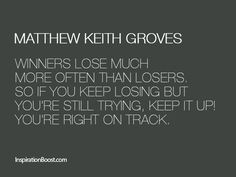 Winners lose much more often than losers. So if you keep losing but you're still trying, keep it up! You're right on track.  Matthew K. Groves